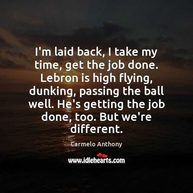 I'm laid back, I take my time, get the job done. Lebron Carmelo Anthony Picture Quote