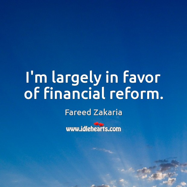 I'm largely in favor of financial reform. Fareed Zakaria Picture Quote