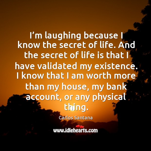 I'm laughing because I know the secret of life. And the secret of life is that I have Image