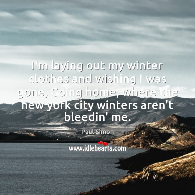 I'm laying out my winter clothes and wishing I was gone, Going Paul Simon Picture Quote