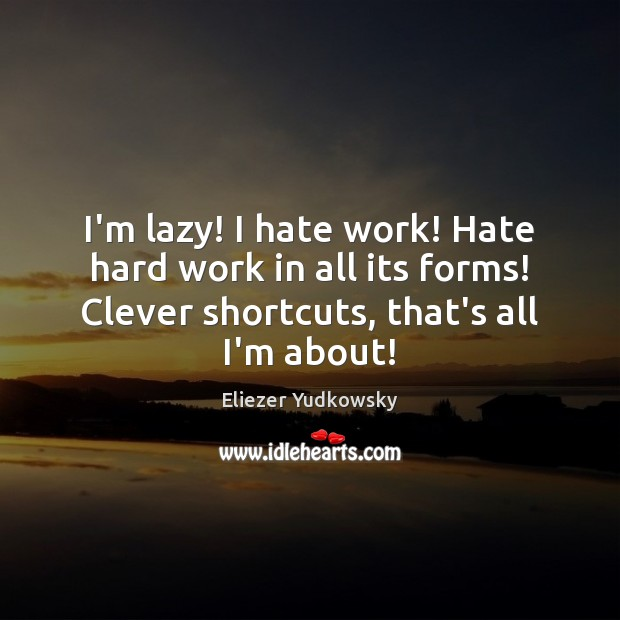 I'm lazy! I hate work! Hate hard work in all its forms! Eliezer Yudkowsky Picture Quote