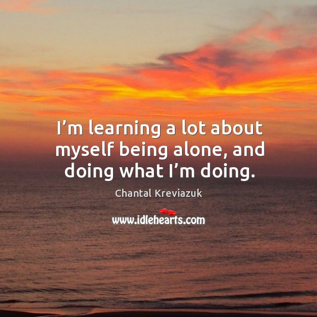 I'm learning a lot about myself being alone, and doing what I'm doing. Image