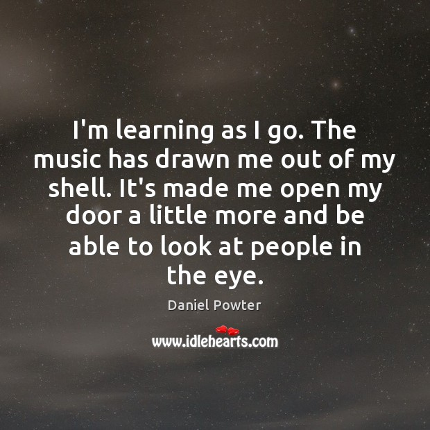 I'm learning as I go. The music has drawn me out of Image