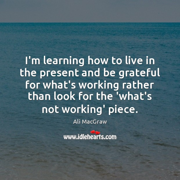 I'm learning how to live in the present and be grateful for Be Grateful Quotes Image