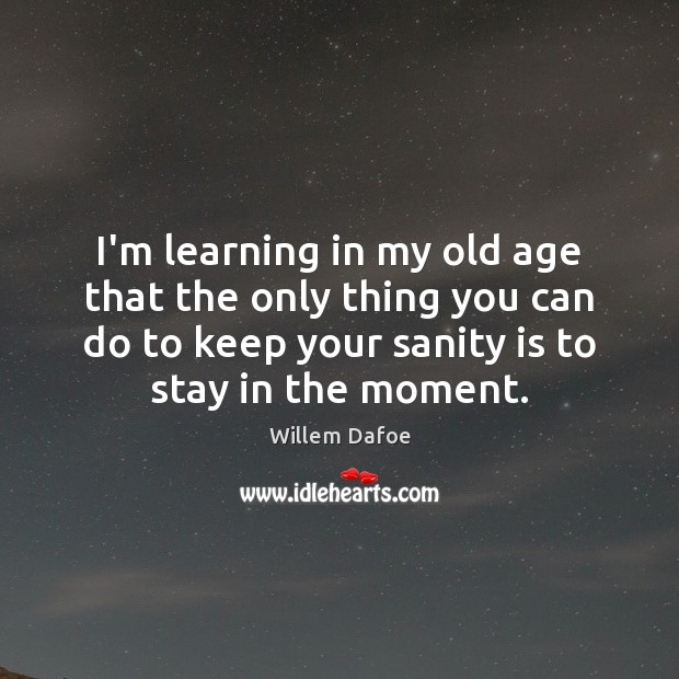 I'm learning in my old age that the only thing you can Willem Dafoe Picture Quote