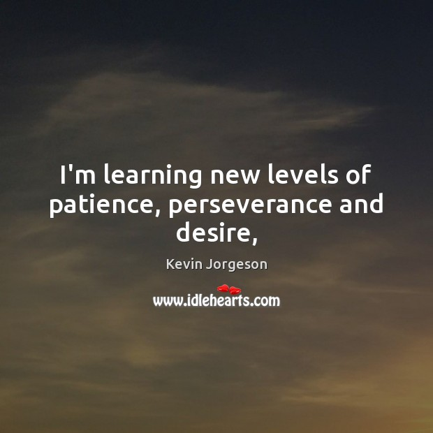I'm learning new levels of patience, perseverance and desire, Image