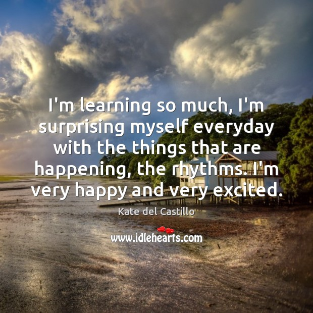 I'm learning so much, I'm surprising myself everyday with the things that Kate del Castillo Picture Quote