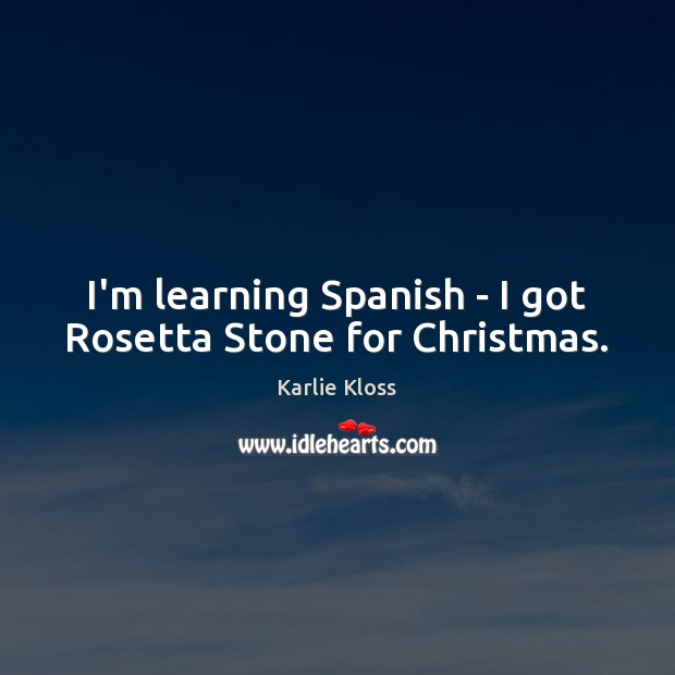I'm learning Spanish – I got Rosetta Stone for Christmas. Karlie Kloss Picture Quote