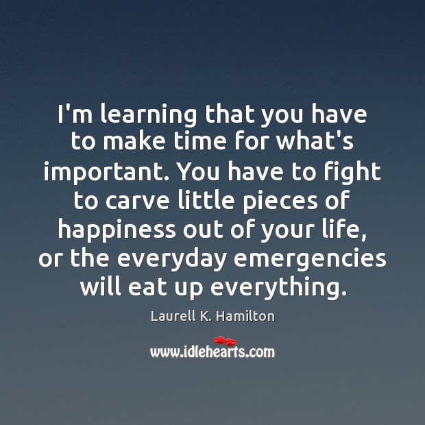 I'm learning that you have to make time for what's important. You Laurell K. Hamilton Picture Quote