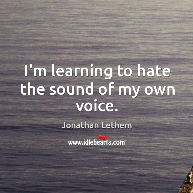 Image, I'm learning to hate the sound of my own voice.