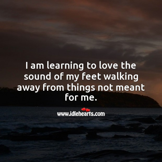 I'm learning to love the sound of my feet walking away from things not meant for me. Wise Quotes Image