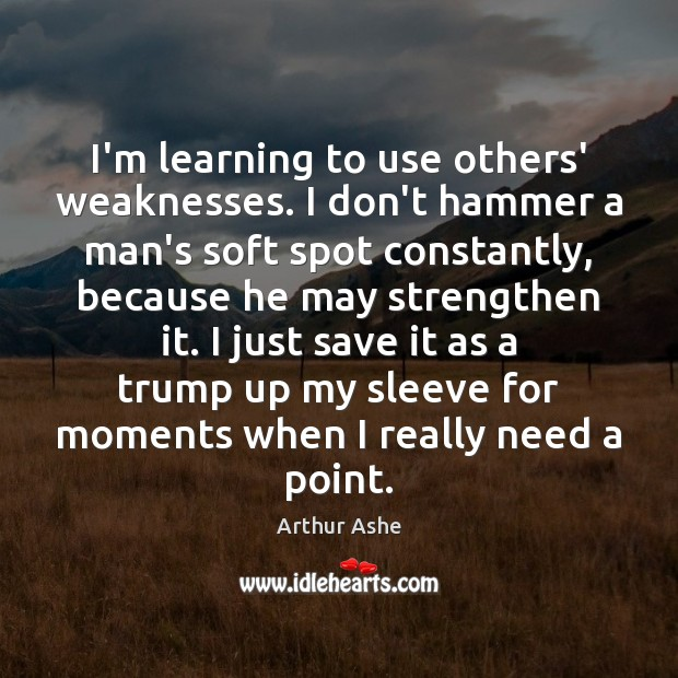 I'm learning to use others' weaknesses. I don't hammer a man's soft Arthur Ashe Picture Quote