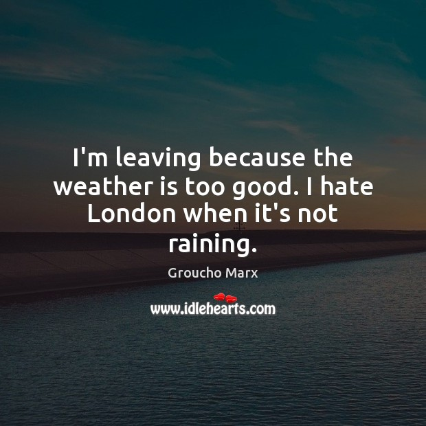 I'm leaving because the weather is too good. I hate London when it's not raining. Groucho Marx Picture Quote