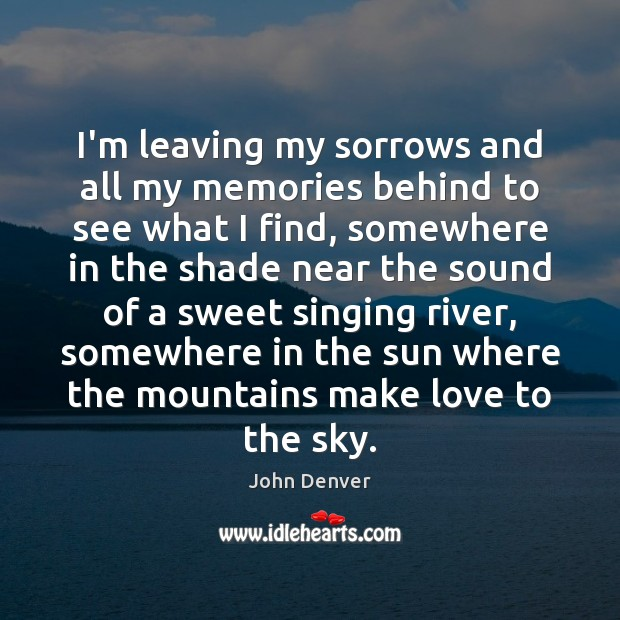 I'm leaving my sorrows and all my memories behind to see what John Denver Picture Quote