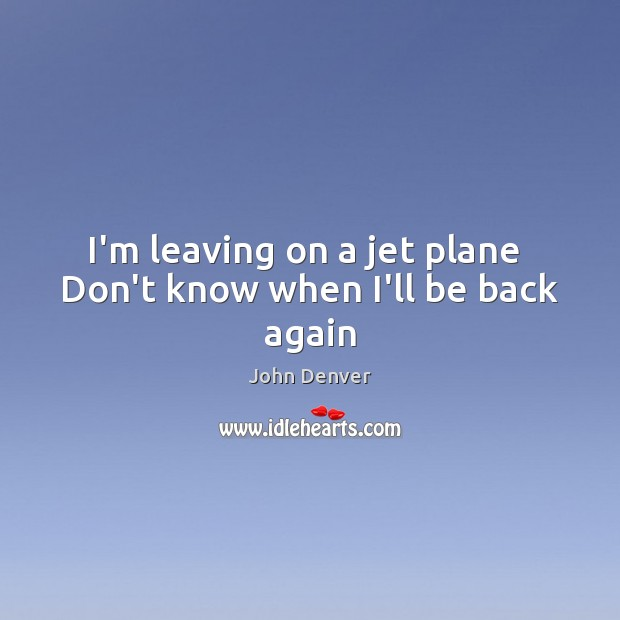 I'm leaving on a jet plane  Don't know when I'll be back again John Denver Picture Quote