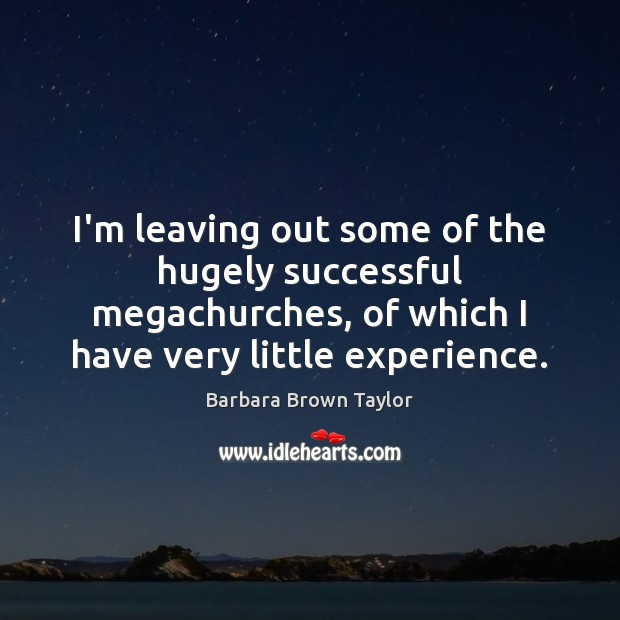 I'm leaving out some of the hugely successful megachurches, of which I Barbara Brown Taylor Picture Quote