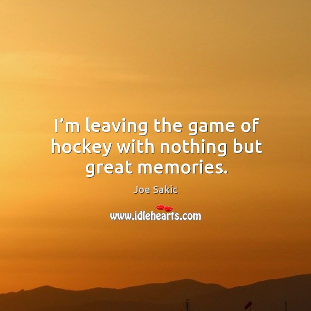 Image, I'm leaving the game of hockey with nothing but great memories.