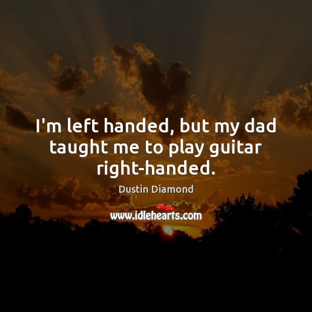 Dustin Diamond Picture Quote image saying: I'm left handed, but my dad taught me to play guitar right-handed.