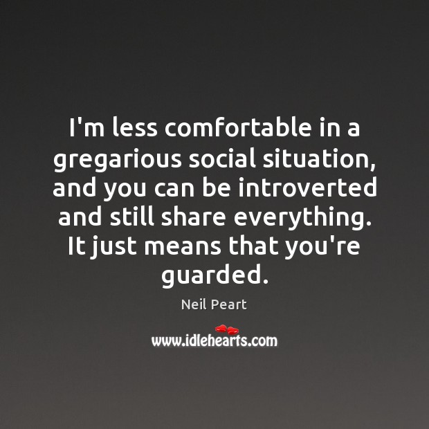 I'm less comfortable in a gregarious social situation, and you can be Image