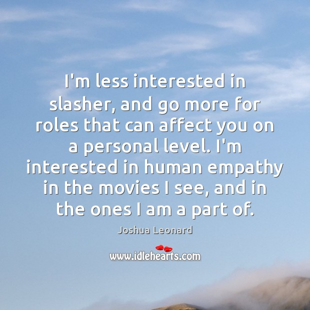 I'm less interested in slasher, and go more for roles that can Image