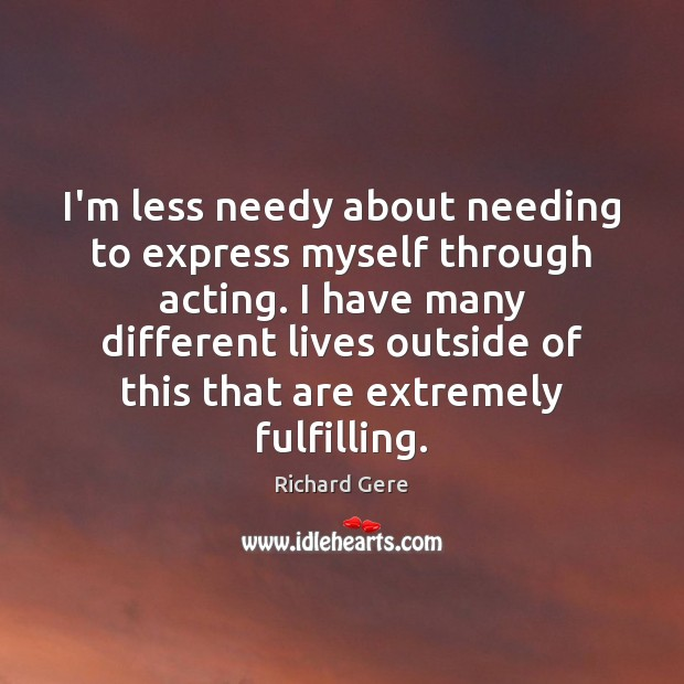 I'm less needy about needing to express myself through acting. I have Richard Gere Picture Quote