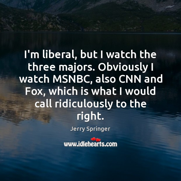 Image, I'm liberal, but I watch the three majors. Obviously I watch MSNBC,