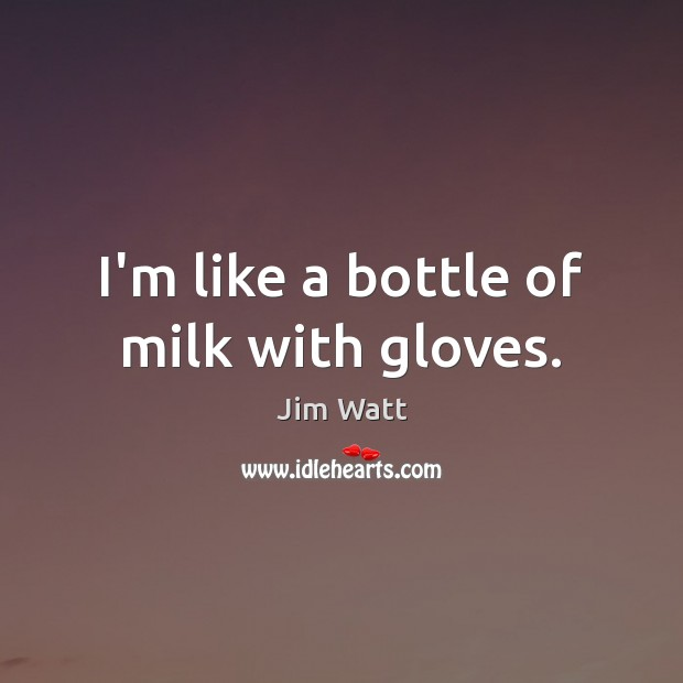I'm like a bottle of milk with gloves. Image