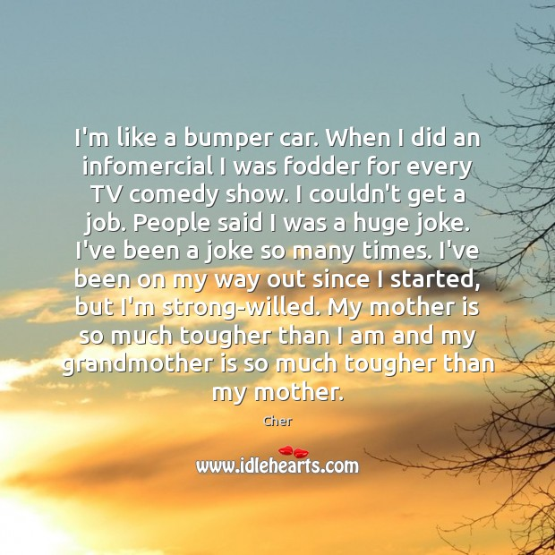 I'm like a bumper car. When I did an infomercial I was Mother Quotes Image