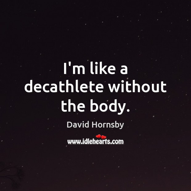 I'm like a decathlete without the body. Image