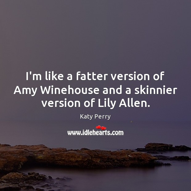 I'm like a fatter version of Amy Winehouse and a skinnier version of Lily Allen. Katy Perry Picture Quote