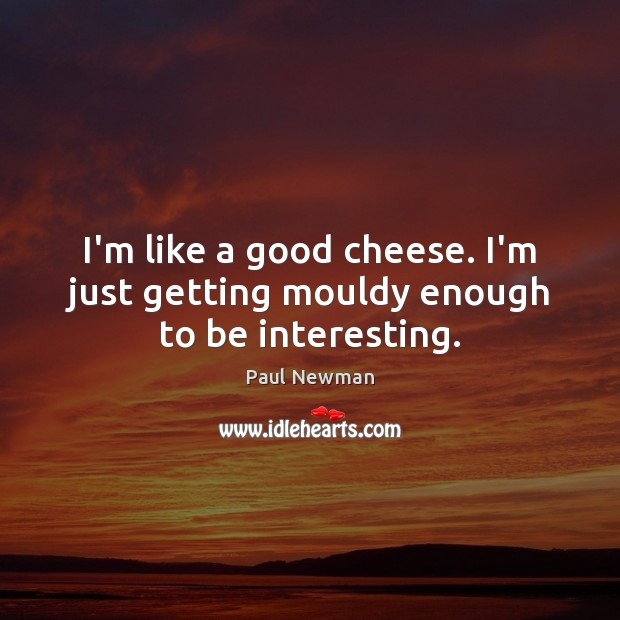 I'm like a good cheese. I'm just getting mouldy enough to be interesting. Paul Newman Picture Quote