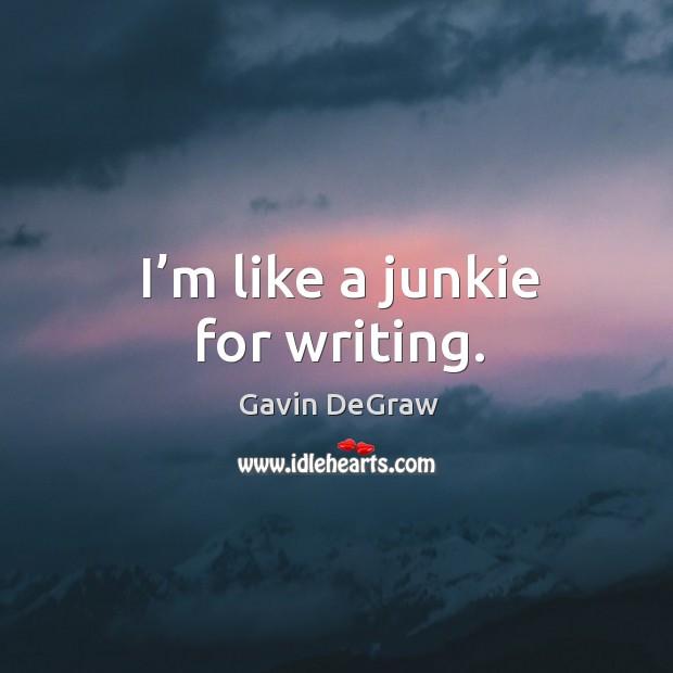 I'm like a junkie for writing. Image