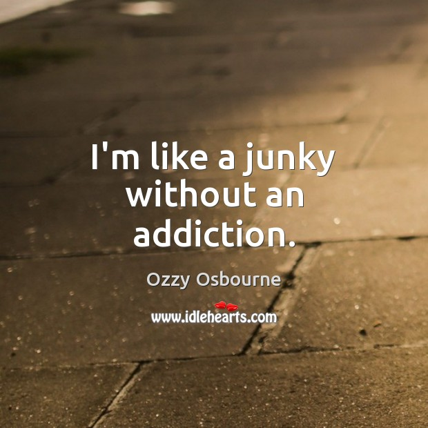 I'm like a junky without an addiction. Ozzy Osbourne Picture Quote