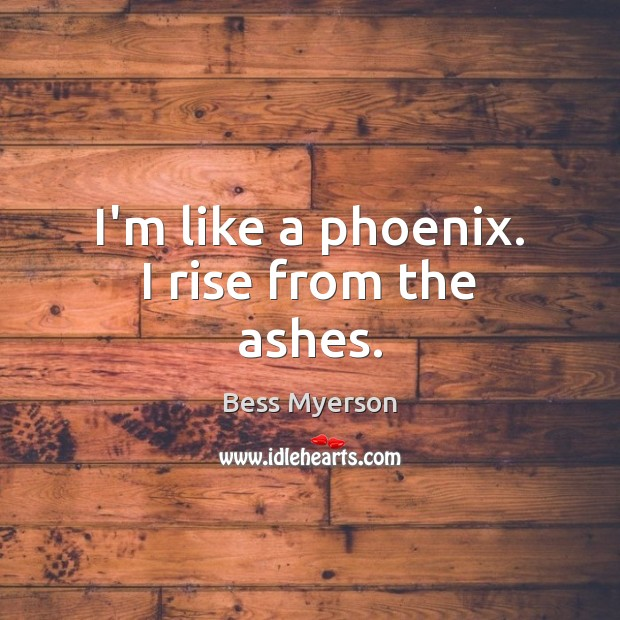 Image, I'm like a phoenix. I rise from the ashes.