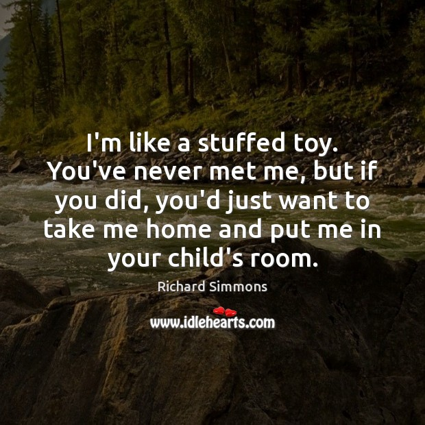 I'm like a stuffed toy. You've never met me, but if you Richard Simmons Picture Quote