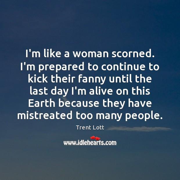 Image, I'm like a woman scorned. I'm prepared to continue to kick their