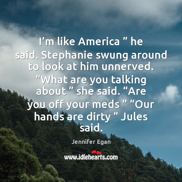 "I'm like America "" he said. Stephanie swung around to look at Jennifer Egan Picture Quote"