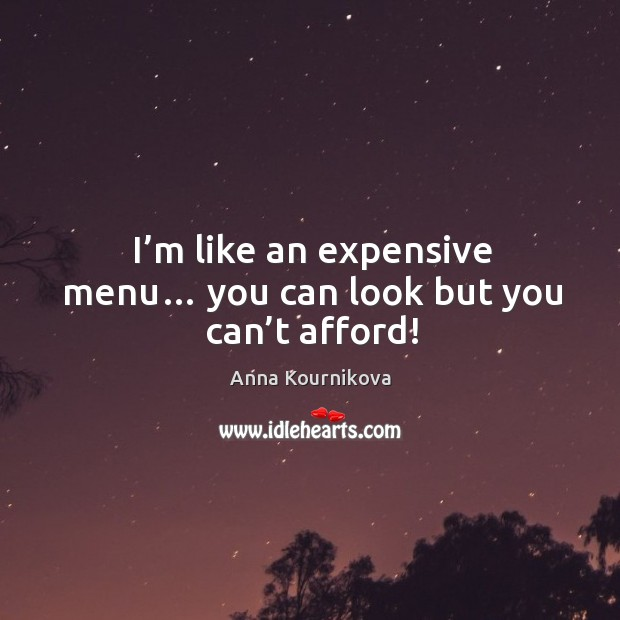 I'm like an expensive menu… you can look but you can't afford! Anna Kournikova Picture Quote