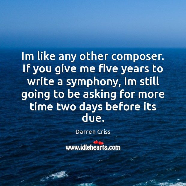 Im like any other composer. If you give me five years to Image