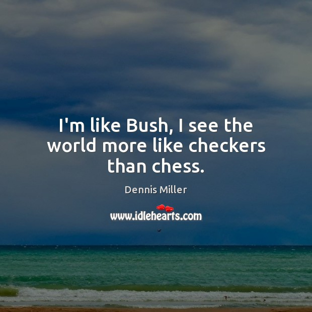 I'm like Bush, I see the world more like checkers than chess. Dennis Miller Picture Quote