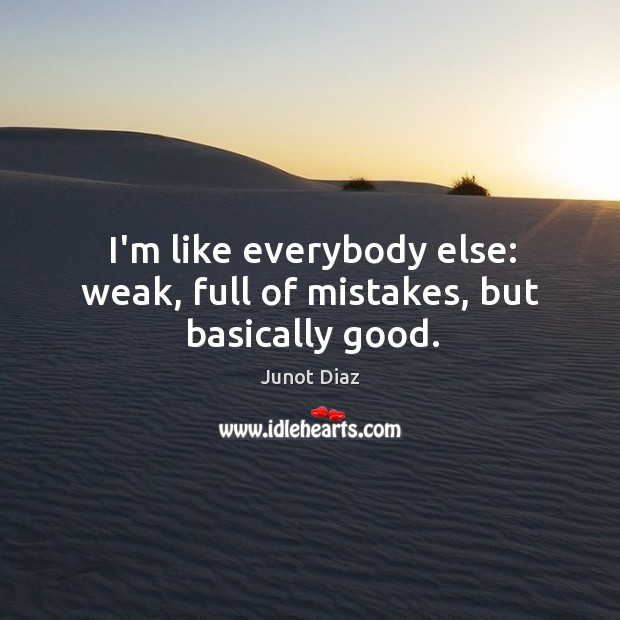I'm like everybody else: weak, full of mistakes, but basically good. Image