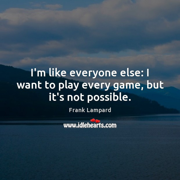 I'm like everyone else: I want to play every game, but it's not possible. Frank Lampard Picture Quote