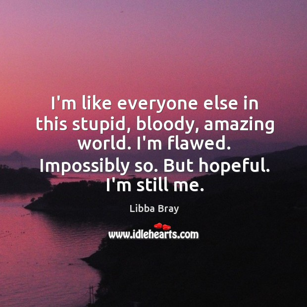 I'm like everyone else in this stupid, bloody, amazing world. I'm flawed. Image