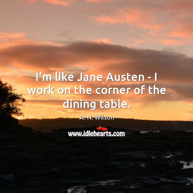 Image, I'm like Jane Austen – I work on the corner of the dining table.
