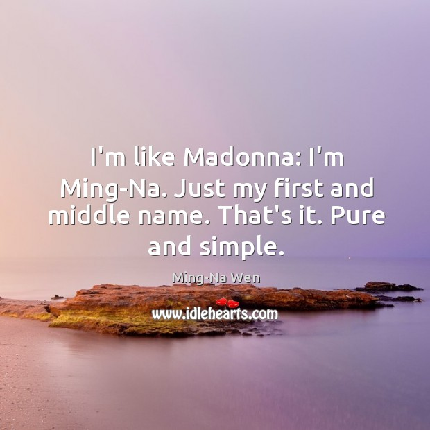 I'm like Madonna: I'm Ming-Na. Just my first and middle name. That's it. Pure and simple. Image