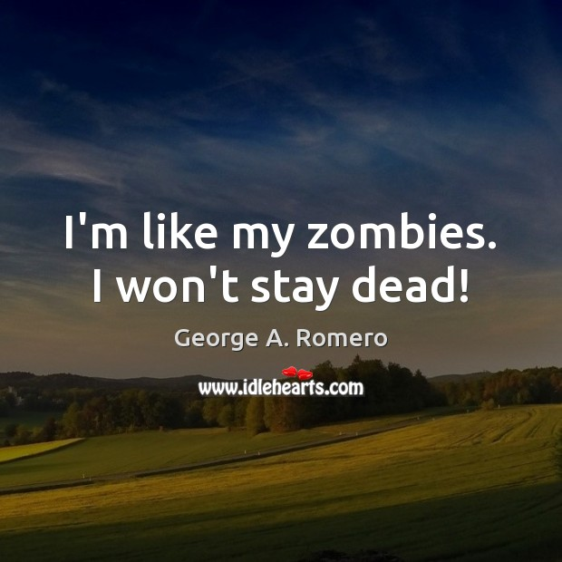 I'm like my zombies. I won't stay dead! George A. Romero Picture Quote