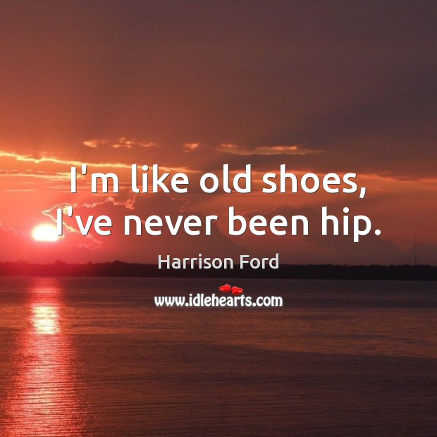 I'm like old shoes, I've never been hip. Harrison Ford Picture Quote