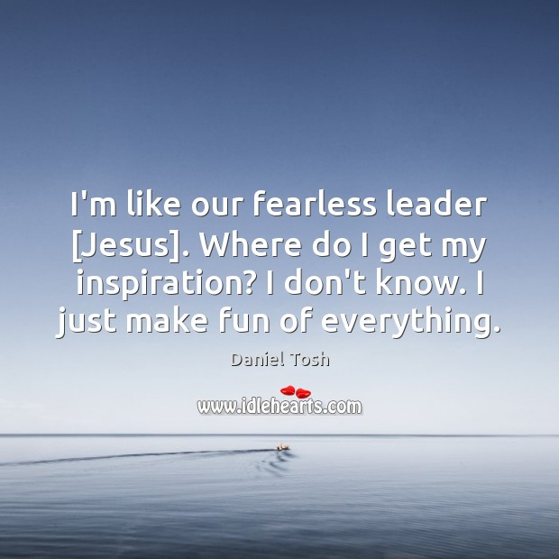 I'm like our fearless leader [Jesus]. Where do I get my inspiration? Daniel Tosh Picture Quote