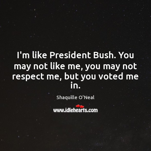 I'm like President Bush. You may not like me, you may not respect me, but you voted me in. Shaquille O'Neal Picture Quote
