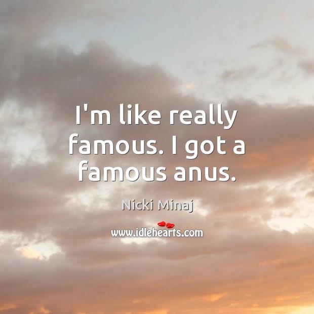 Image, I'm like really famous. I got a famous anus.